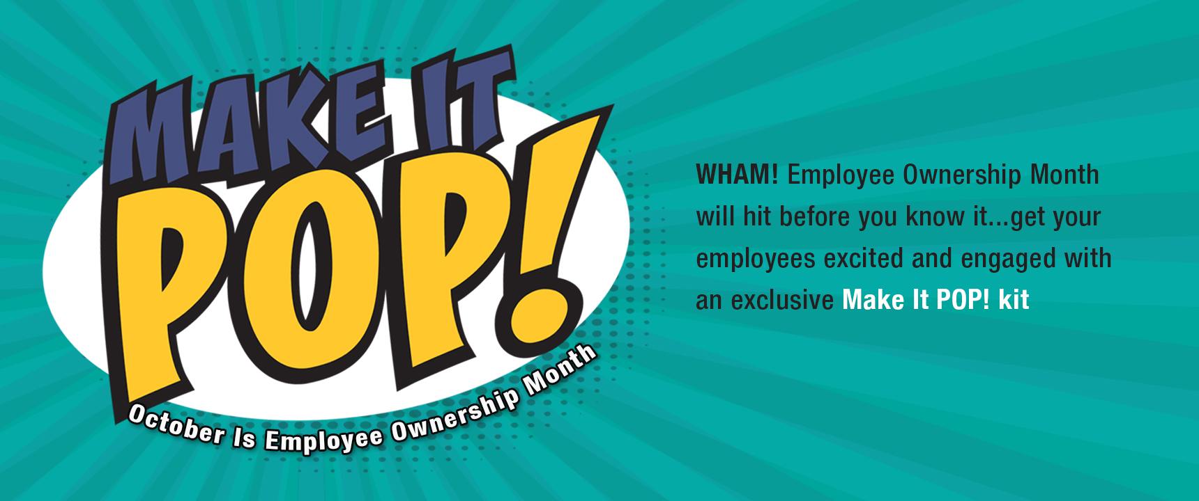 Employee Ownership Month will hit before you know it. Get your employees excited and engaged with an exclusive Make It Pop! kit.