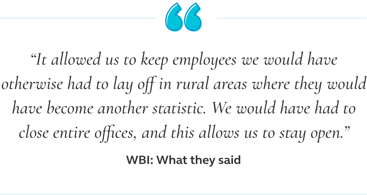 Image of a quote that says it allowed us to keep employees we would have otherwise had to lay off in rural areas where they would have become another statistic. We would have had to close entire offices, and this allows us to stay open.
